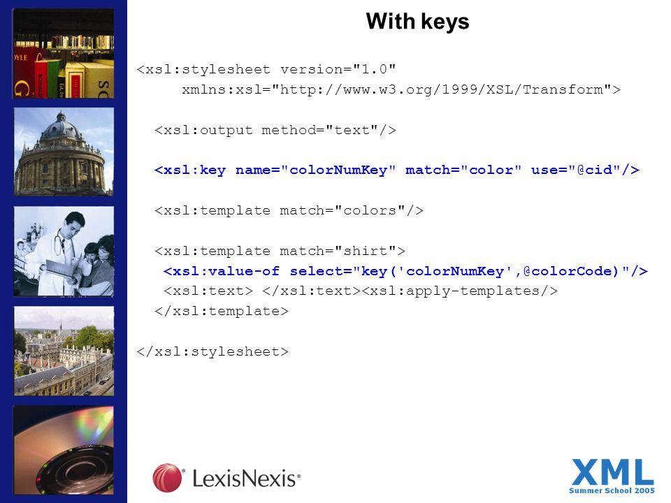 With keys <xsl:stylesheet version= 1.0 xmlns:xsl= http://www.w3.org/1999/XSL/Transform >