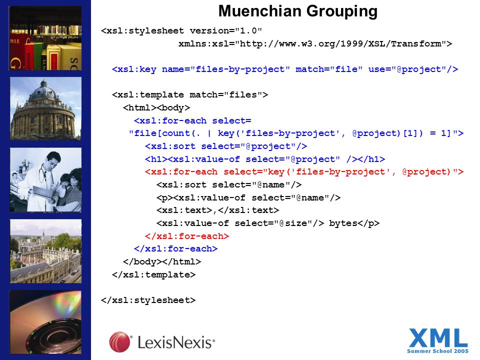 Muenchian Grouping <xsl:stylesheet version= 1.0 xmlns:xsl= http://www.w3.org/1999/XSL/Transform > <xsl:for-each select= file[count(.