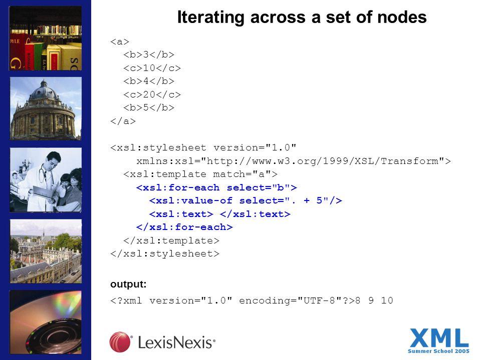 Iterating across a set of nodes 3 10 4 20 5 <xsl:stylesheet version= 1.0 xmlns:xsl= http://www.w3.org/1999/XSL/Transform > output: 8 9 10