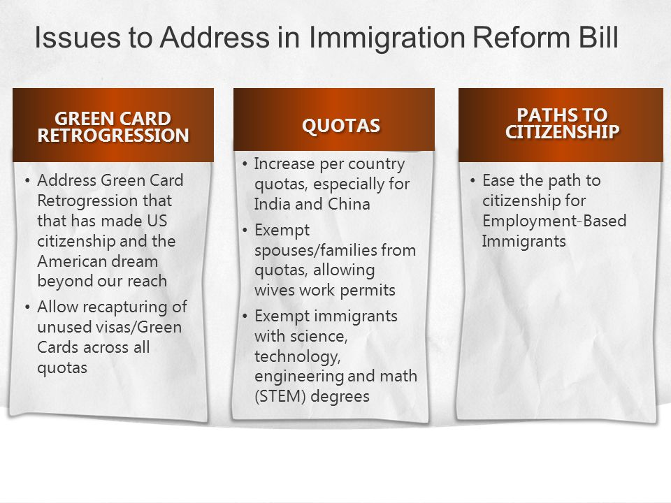 GREEN CARD RETROGRESSION Address Green Card Retrogression that that has made US citizenship and the American dream beyond our reach Allow recapturing of unused visas/Green Cards across all quotas Increase per country quotas, especially for India and China Exempt spouses/families from quotas, allowing wives work permits Exempt immigrants with science, technology, engineering and math (STEM) degrees QUOTAS Ease the path to citizenship for Employment-Based Immigrants PATHS TO CITIZENSHIP