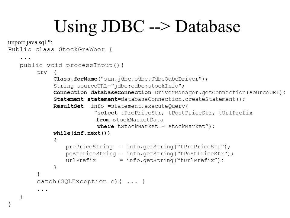Using JDBC --> Database import java.sql.*; Public class StockGrabber {... public void processInput(){ try { Class.forName(