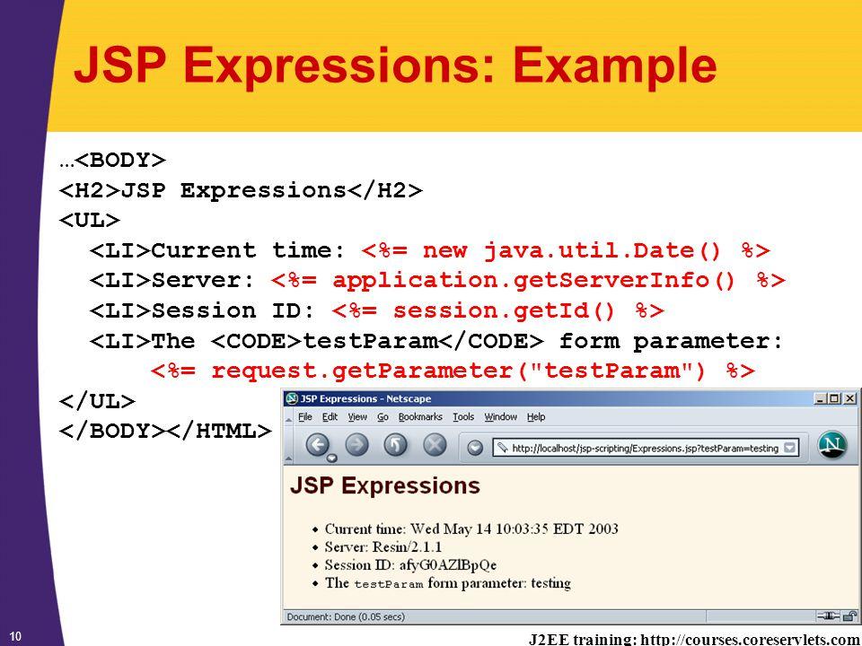 J2EE training: http://courses.coreservlets.com 10 JSP Expressions: Example … JSP Expressions Current time: Server: Session ID: The testParam form parameter: