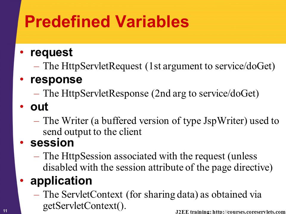 J2EE training: http://courses.coreservlets.com 11 Predefined Variables request –The HttpServletRequest (1st argument to service/doGet) response –The HttpServletResponse (2nd arg to service/doGet) out –The Writer (a buffered version of type JspWriter) used to send output to the client session –The HttpSession associated with the request (unless disabled with the session attribute of the page directive) application –The ServletContext (for sharing data) as obtained via getServletContext().