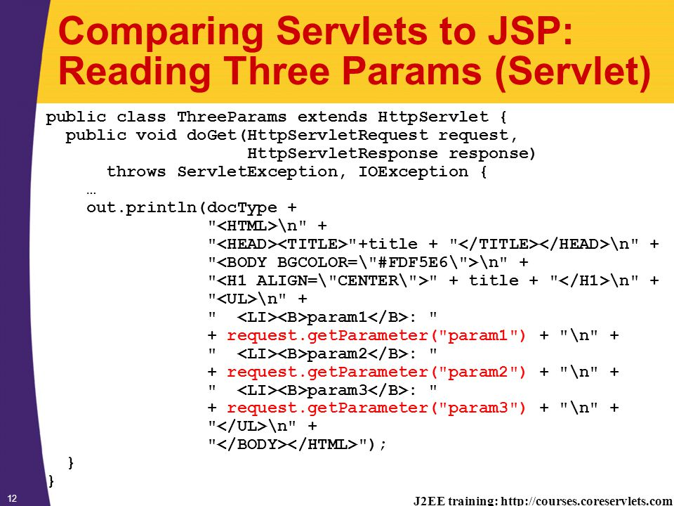 J2EE training: http://courses.coreservlets.com 12 Comparing Servlets to JSP: Reading Three Params (Servlet) public class ThreeParams extends HttpServlet { public void doGet(HttpServletRequest request, HttpServletResponse response) throws ServletException, IOException { … out.println(docType + \n + +title + \n + \n + + title + \n + \n + param1 : + request.getParameter( param1 ) + \n + param2 : + request.getParameter( param2 ) + \n + param3 : + request.getParameter( param3 ) + \n + \n + ); }