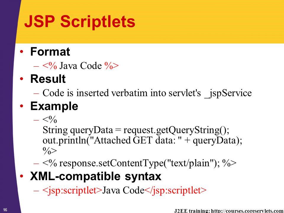 J2EE training: http://courses.coreservlets.com 16 JSP Scriptlets Format – Result –Code is inserted verbatim into servlet s _jspService Example – XML-compatible syntax – Java Code
