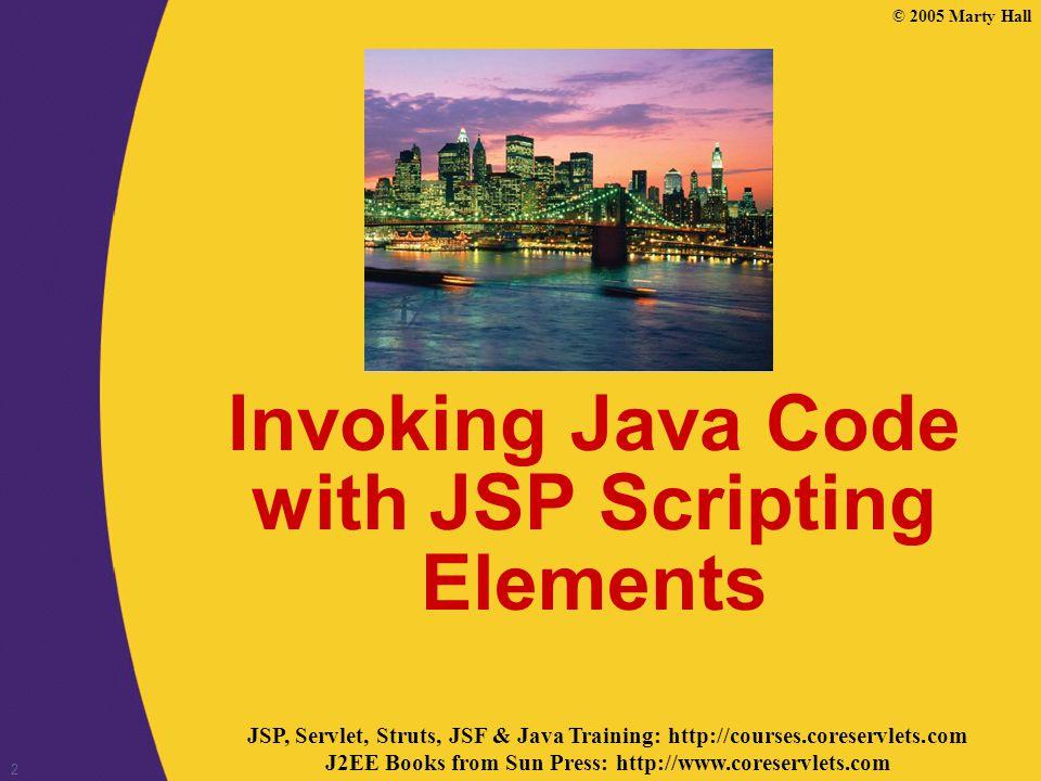JSP, Servlet, Struts, JSF & Java Training: http://courses.coreservlets.com J2EE Books from Sun Press: http://www.coreservlets.com © 2005 Marty Hall 2 Invoking Java Code with JSP Scripting Elements