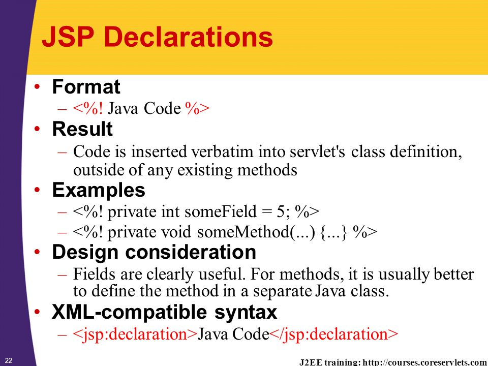 J2EE training: http://courses.coreservlets.com 22 JSP Declarations Format – Result –Code is inserted verbatim into servlet s class definition, outside of any existing methods Examples – Design consideration –Fields are clearly useful.