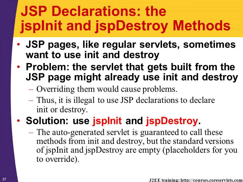 J2EE training: http://courses.coreservlets.com 27 JSP Declarations: the jspInit and jspDestroy Methods JSP pages, like regular servlets, sometimes want to use init and destroy Problem: the servlet that gets built from the JSP page might already use init and destroy –Overriding them would cause problems.