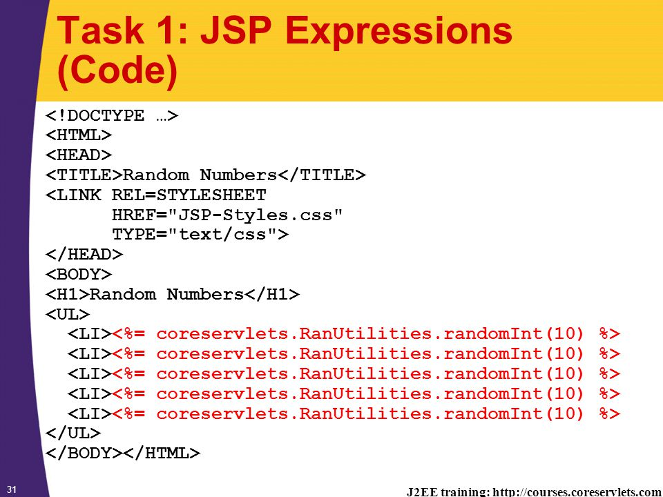 J2EE training: http://courses.coreservlets.com 31 Task 1: JSP Expressions (Code) Random Numbers <LINK REL=STYLESHEET HREF= JSP-Styles.css TYPE= text/css > Random Numbers