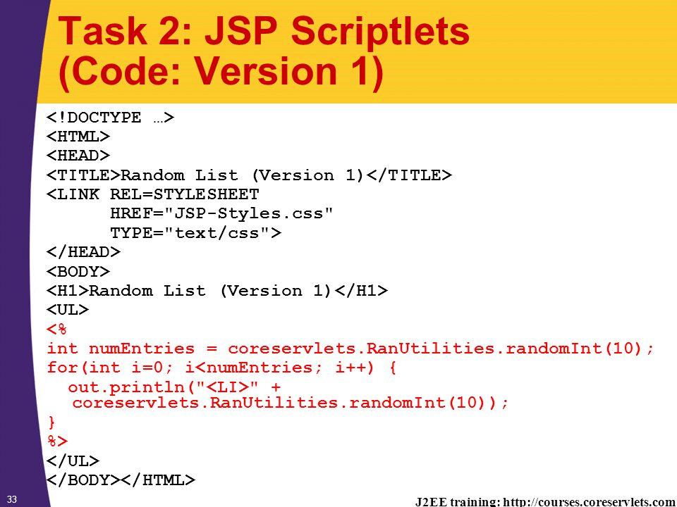 J2EE training: http://courses.coreservlets.com 33 Task 2: JSP Scriptlets (Code: Version 1) Random List (Version 1) <LINK REL=STYLESHEET HREF= JSP-Styles.css TYPE= text/css > Random List (Version 1) <% int numEntries = coreservlets.RanUtilities.randomInt(10); for(int i=0; i<numEntries; i++) { out.println( + coreservlets.RanUtilities.randomInt(10)); } %>