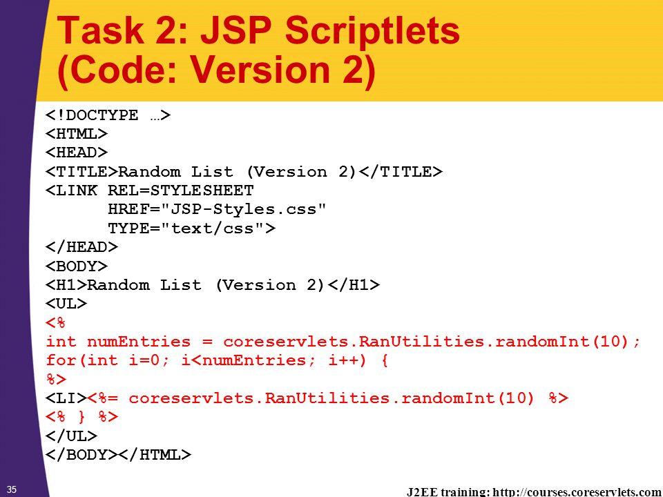 J2EE training: http://courses.coreservlets.com 35 Task 2: JSP Scriptlets (Code: Version 2) Random List (Version 2) <LINK REL=STYLESHEET HREF= JSP-Styles.css TYPE= text/css > Random List (Version 2) <% int numEntries = coreservlets.RanUtilities.randomInt(10); for(int i=0; i<numEntries; i++) { %>