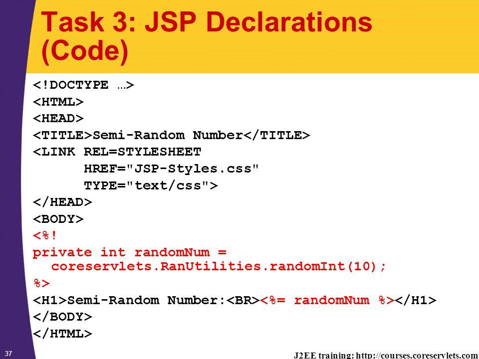 J2EE training: http://courses.coreservlets.com 37 Task 3: JSP Declarations (Code) Semi-Random Number <LINK REL=STYLESHEET HREF= JSP-Styles.css TYPE= text/css > <%.