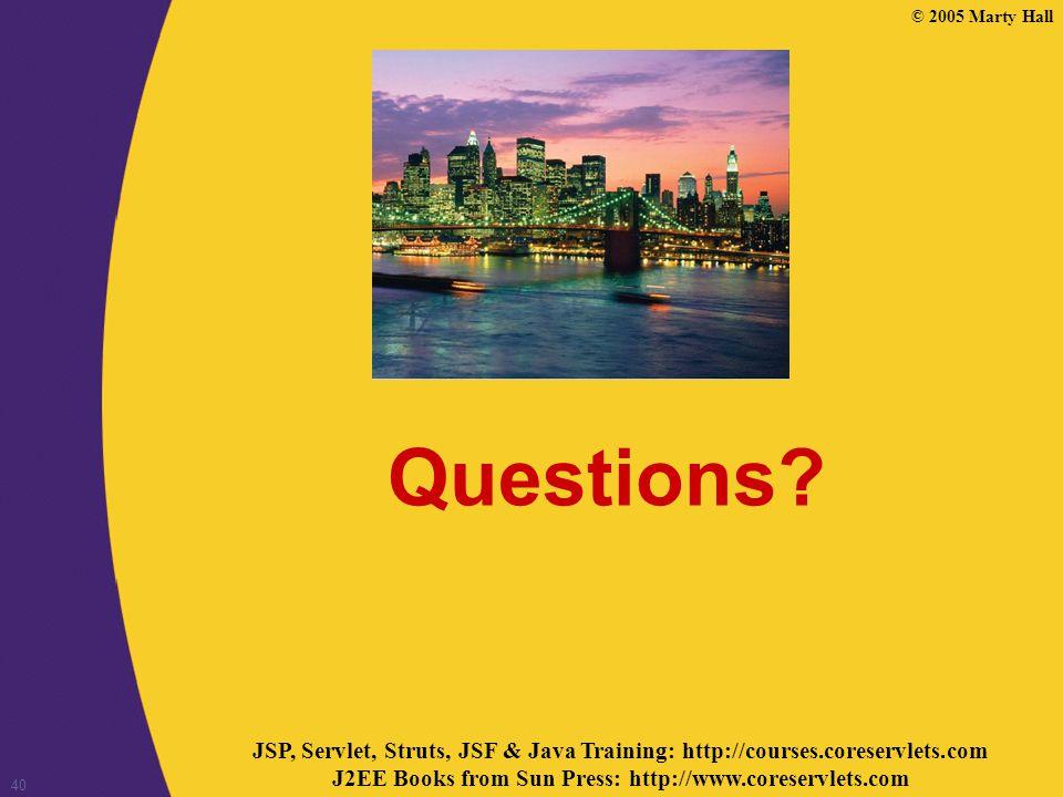 JSP, Servlet, Struts, JSF & Java Training: http://courses.coreservlets.com J2EE Books from Sun Press: http://www.coreservlets.com © 2005 Marty Hall 40 Questions