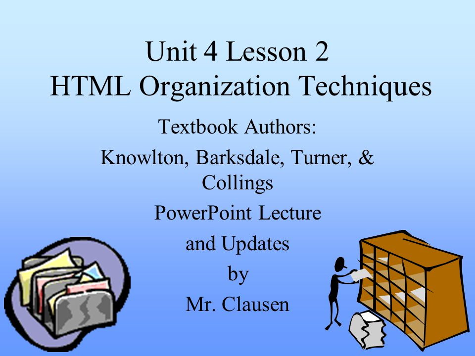 Unit 4 Lesson 2 HTML Organization Techniques Textbook Authors: Knowlton, Barksdale, Turner, & Collings PowerPoint Lecture and Updates by Mr. Clausen