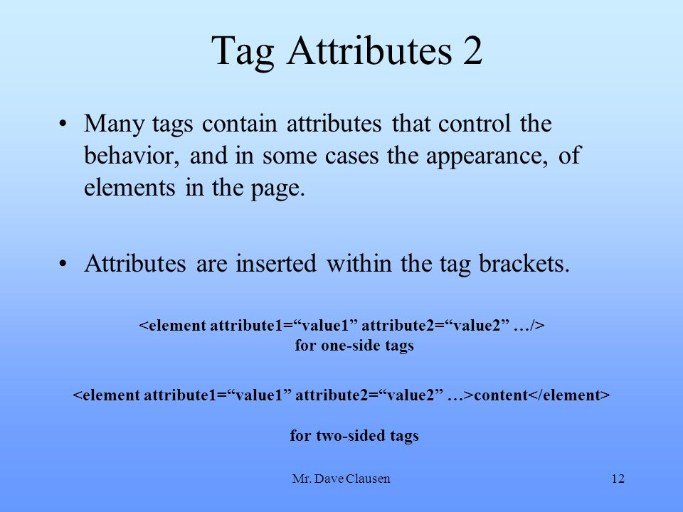 Mr. Dave Clausen12 Tag Attributes 2 Many tags contain attributes that control the behavior, and in some cases the appearance, of elements in the page.