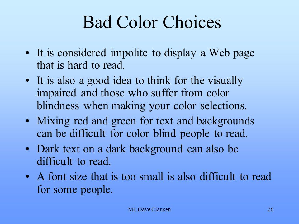 Mr. Dave Clausen26 Bad Color Choices It is considered impolite to display a Web page that is hard to read. It is also a good idea to think for the vis