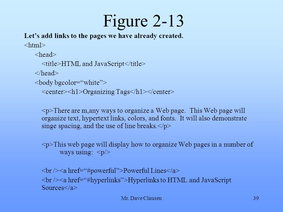 Mr. Dave Clausen39 Figure 2-13 Let's add links to the pages we have already created. HTML and JavaScript Organizing Tags There are m,any ways to organ