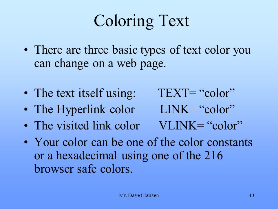 "Mr. Dave Clausen43 Coloring Text There are three basic types of text color you can change on a web page. The text itself using: TEXT= ""color"" The Hype"