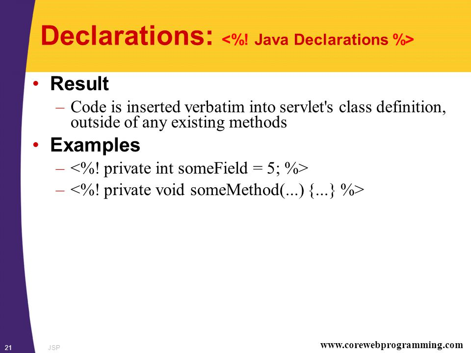 www.corewebprogramming.com JSP21 Declarations: Result –Code is inserted verbatim into servlet s class definition, outside of any existing methods Examples –