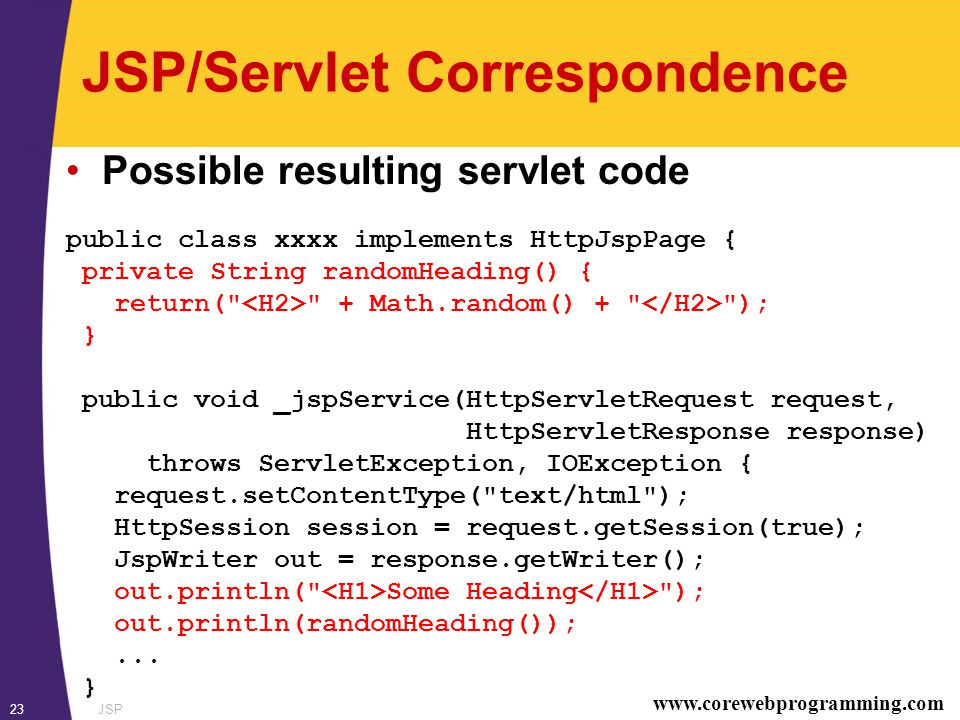 www.corewebprogramming.com JSP23 JSP/Servlet Correspondence Possible resulting servlet code public class xxxx implements HttpJspPage { private String randomHeading() { return( + Math.random() + ); } public void _jspService(HttpServletRequest request, HttpServletResponse response) throws ServletException, IOException { request.setContentType( text/html ); HttpSession session = request.getSession(true); JspWriter out = response.getWriter(); out.println( Some Heading ); out.println(randomHeading());...