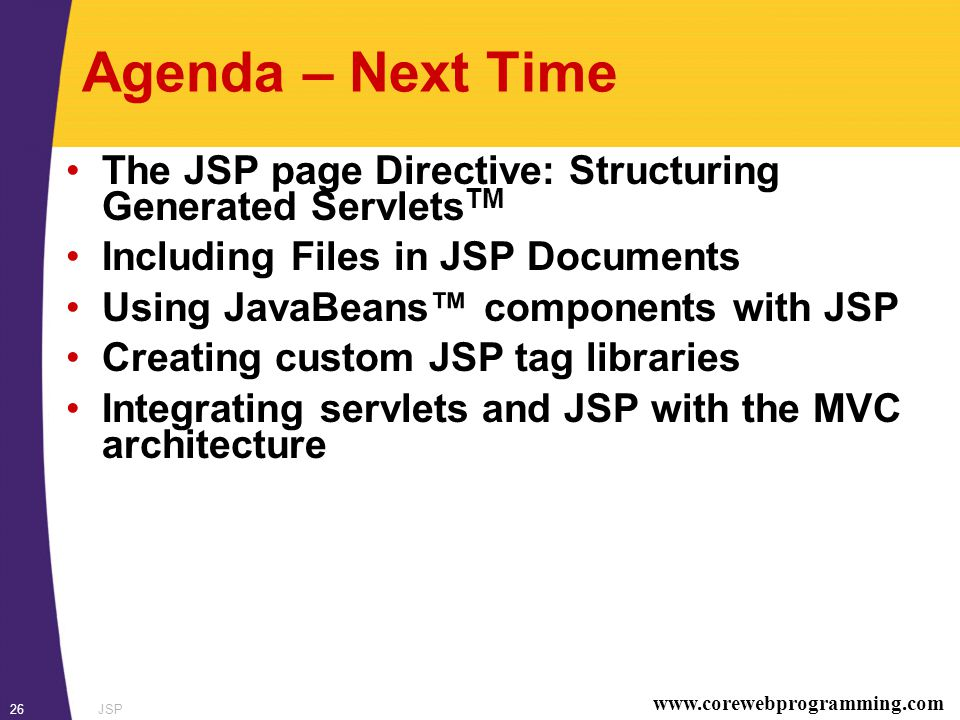 www.corewebprogramming.com JSP26 Agenda – Next Time The JSP page Directive: Structuring Generated Servlets TM Including Files in JSP Documents Using JavaBeans™ components with JSP Creating custom JSP tag libraries Integrating servlets and JSP with the MVC architecture