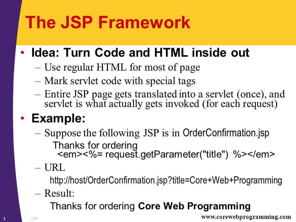 www.corewebprogramming.com JSP3 The JSP Framework Idea: Turn Code and HTML inside out –Use regular HTML for most of page –Mark servlet code with special tags –Entire JSP page gets translated into a servlet (once), and servlet is what actually gets invoked (for each request) Example: –Suppose the following JSP is in OrderConfirmation.jsp Thanks for ordering –URL http://host/OrderConfirmation.jsp?title=Core+Web+Programming –Result: Thanks for ordering Core Web Programming