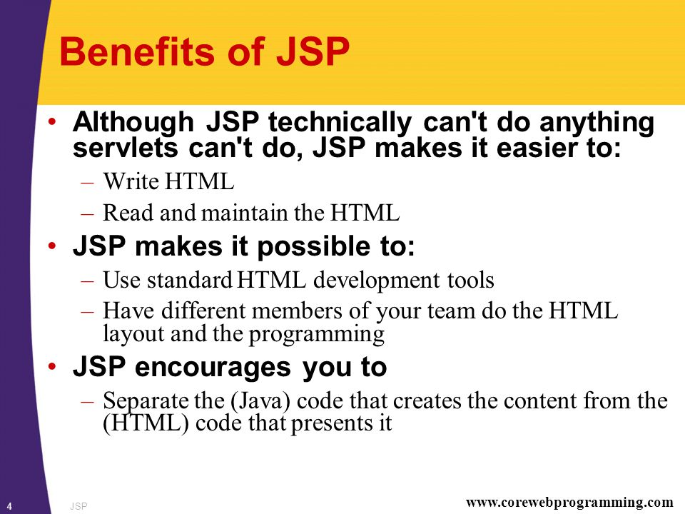 www.corewebprogramming.com JSP4 Benefits of JSP Although JSP technically can t do anything servlets can t do, JSP makes it easier to: –Write HTML –Read and maintain the HTML JSP makes it possible to: –Use standard HTML development tools –Have different members of your team do the HTML layout and the programming JSP encourages you to –Separate the (Java) code that creates the content from the (HTML) code that presents it