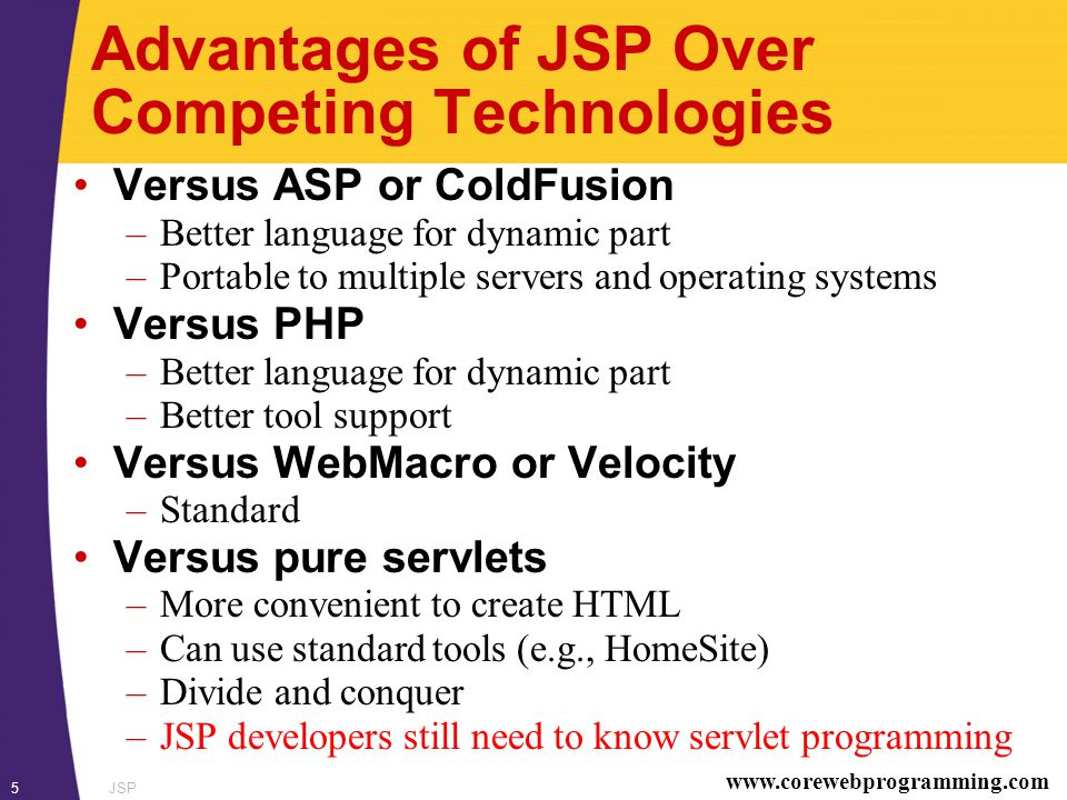 www.corewebprogramming.com JSP5 Advantages of JSP Over Competing Technologies Versus ASP or ColdFusion –Better language for dynamic part –Portable to multiple servers and operating systems Versus PHP –Better language for dynamic part –Better tool support Versus WebMacro or Velocity –Standard Versus pure servlets –More convenient to create HTML –Can use standard tools (e.g., HomeSite) –Divide and conquer –JSP developers still need to know servlet programming