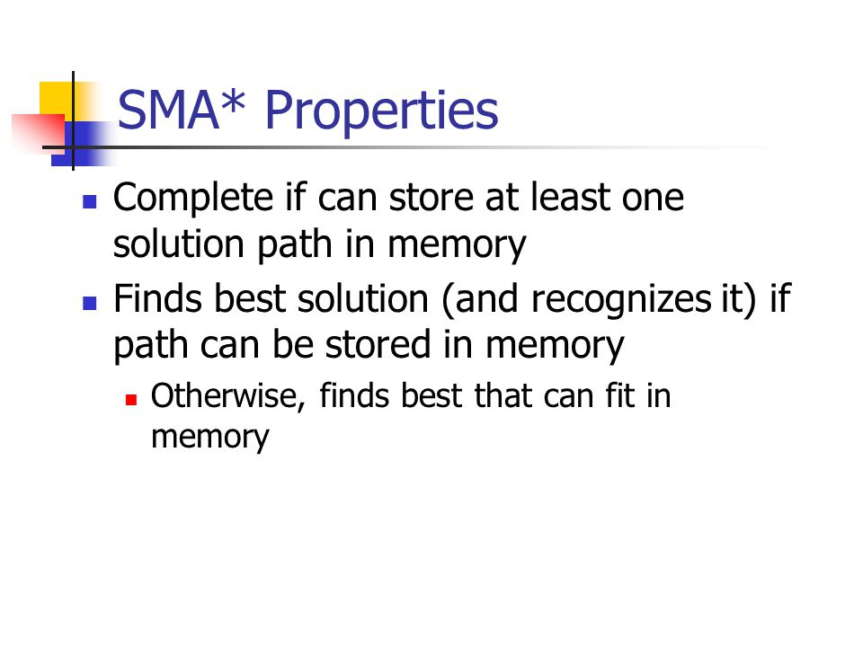 SMA* Properties Complete if can store at least one solution path in memory Finds best solution (and recognizes it) if path can be stored in memory Otherwise, finds best that can fit in memory