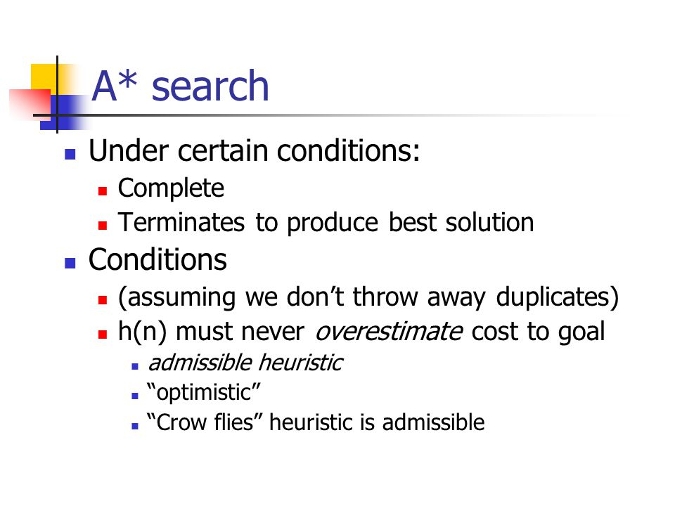 A* search Under certain conditions: Complete Terminates to produce best solution Conditions (assuming we don't throw away duplicates) h(n) must never overestimate cost to goal admissible heuristic optimistic Crow flies heuristic is admissible