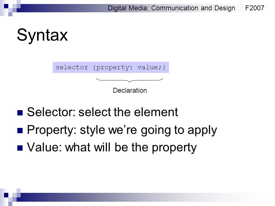 Digital Media: Communication and DesignF2007 Syntax selector {property: value;} Declaration Selector: select the element Property: style we're going t