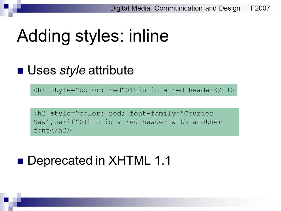 Digital Media: Communication and DesignF2007 Adding styles: inline Uses style attribute Deprecated in XHTML 1.1 This is a red header This is a red hea