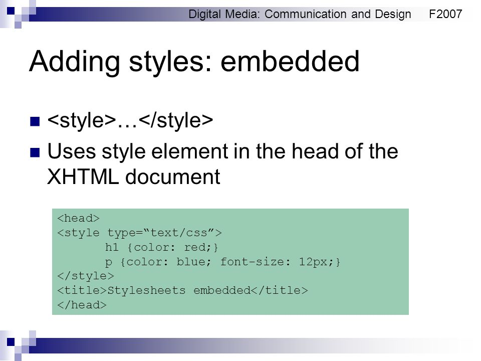 Digital Media: Communication and DesignF2007 Adding styles: embedded … Uses style element in the head of the XHTML document h1 {color: red;} p {color:
