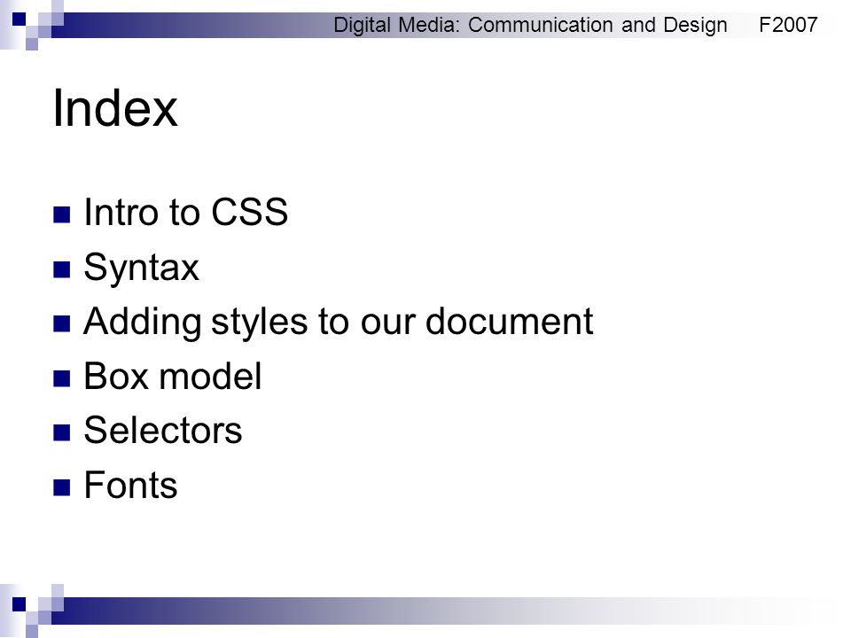 Digital Media: Communication and DesignF2007 Index Intro to CSS Syntax Adding styles to our document Box model Selectors Fonts