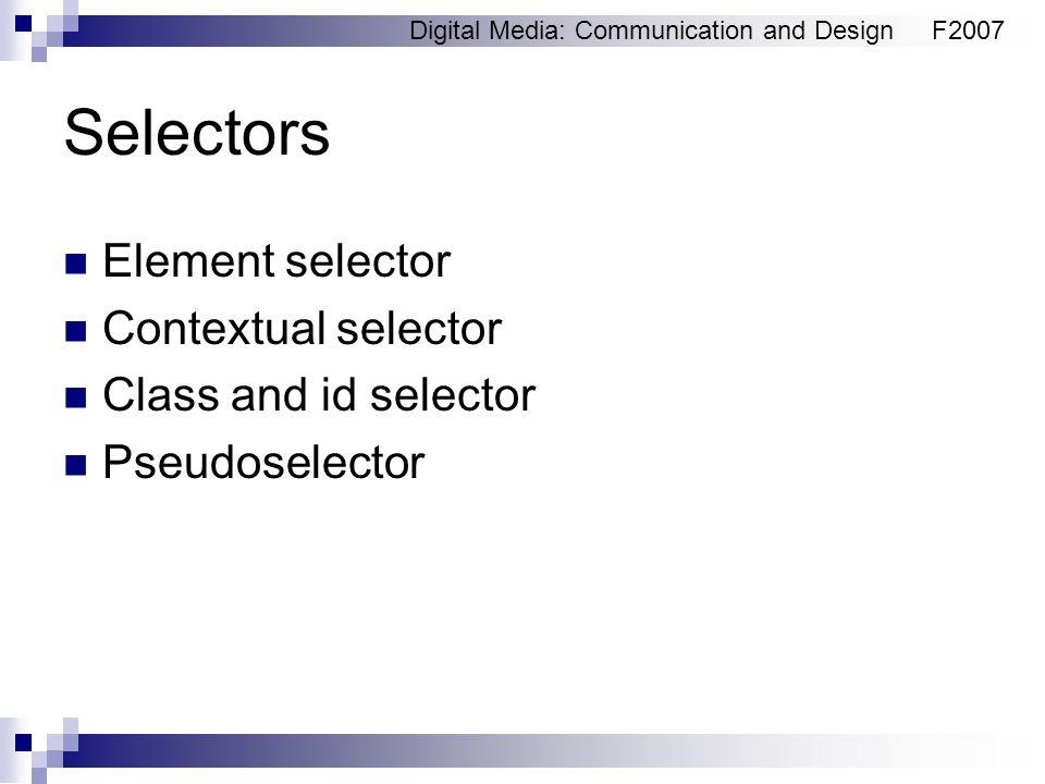 Digital Media: Communication and DesignF2007 Selectors Element selector Contextual selector Class and id selector Pseudoselector