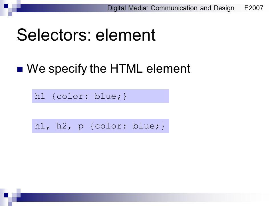 Digital Media: Communication and DesignF2007 Selectors: element We specify the HTML element h1 {color: blue;} h1, h2, p {color: blue;}