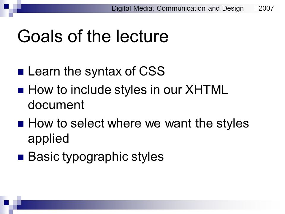 Digital Media: Communication and DesignF2007 Goals of the lecture Learn the syntax of CSS How to include styles in our XHTML document How to select wh