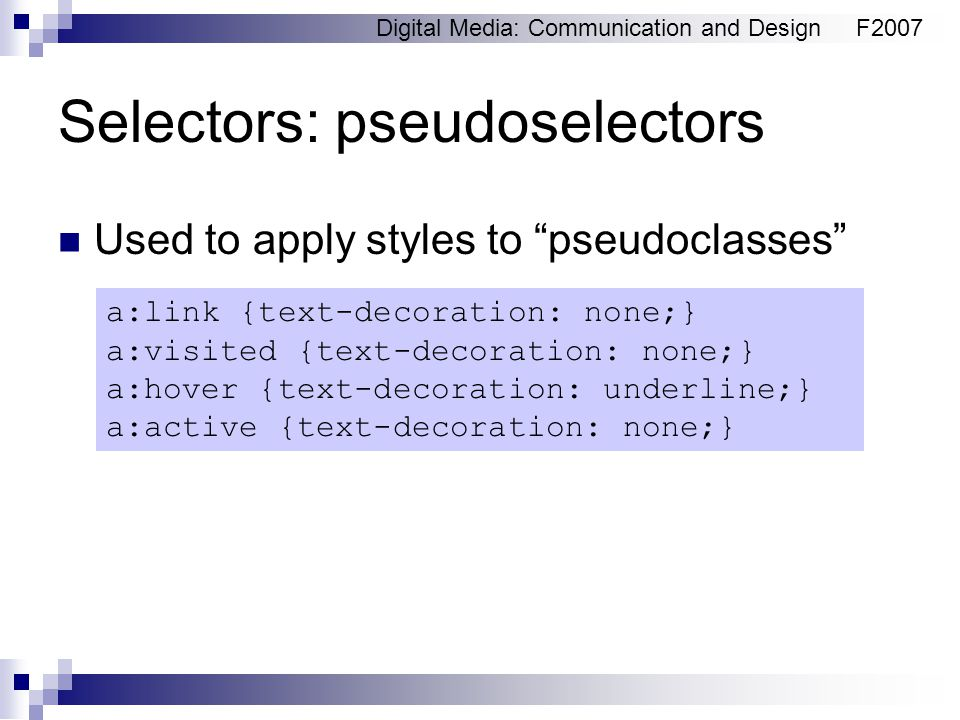 """Digital Media: Communication and DesignF2007 Selectors: pseudoselectors Used to apply styles to """"pseudoclasses"""" a:link {text-decoration: none;} a:visi"""