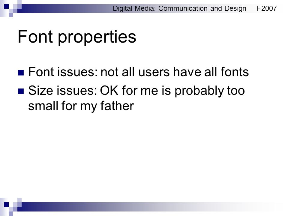 Digital Media: Communication and DesignF2007 Font properties Font issues: not all users have all fonts Size issues: OK for me is probably too small fo