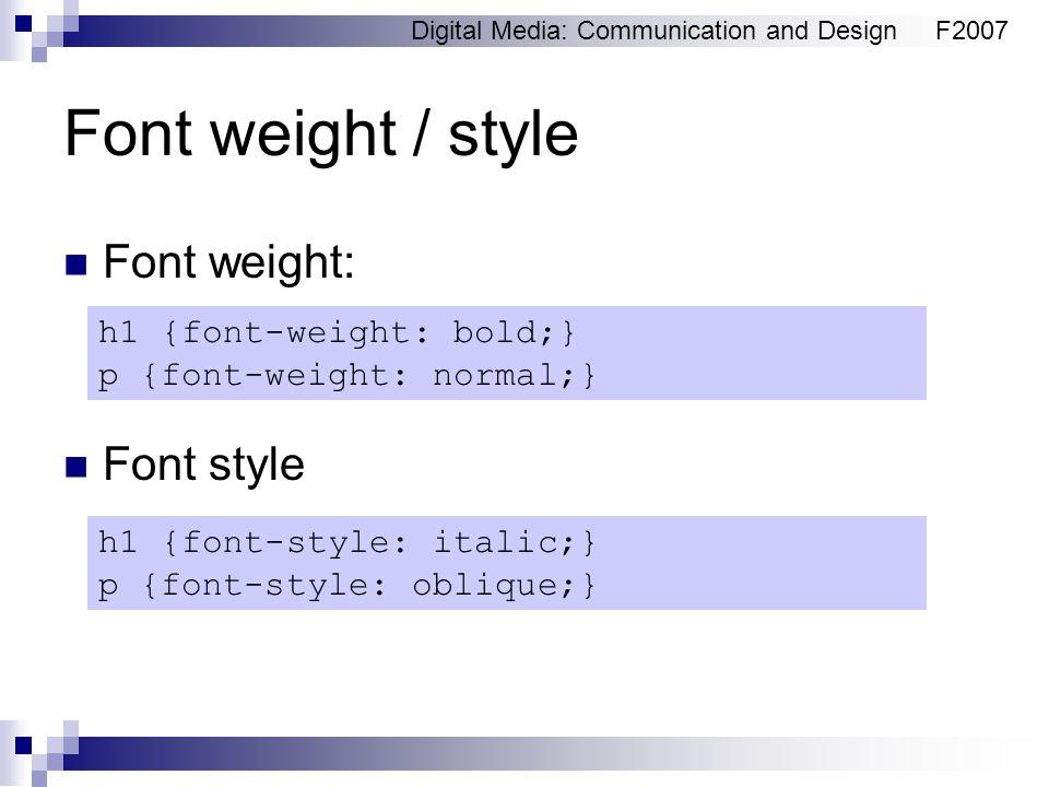 Digital Media: Communication and DesignF2007 Font weight / style Font weight: Font style h1 {font-weight: bold;} p {font-weight: normal;} h1 {font-sty