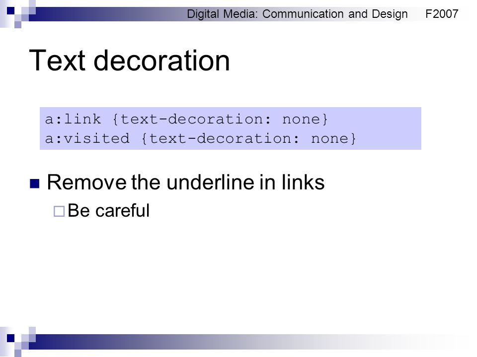 Digital Media: Communication and DesignF2007 Text decoration Remove the underline in links  Be careful a:link {text-decoration: none} a:visited {text