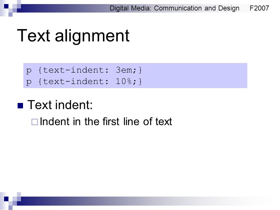 Digital Media: Communication and DesignF2007 Text alignment Text indent:  Indent in the first line of text p {text-indent: 3em;} p {text-indent: 10%;