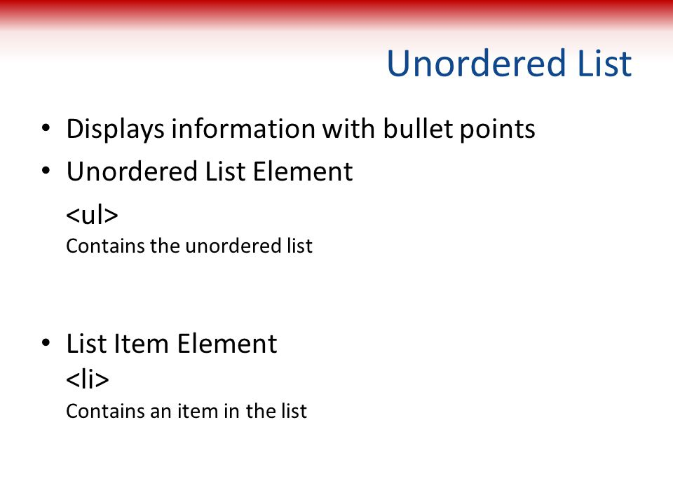 Unordered List Displays information with bullet points Unordered List Element Contains the unordered list List Item Element Contains an item in the li