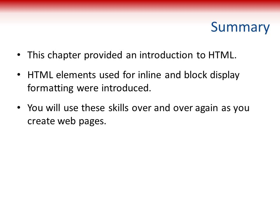 Summary This chapter provided an introduction to HTML. HTML elements used for inline and block display formatting were introduced. You will use these