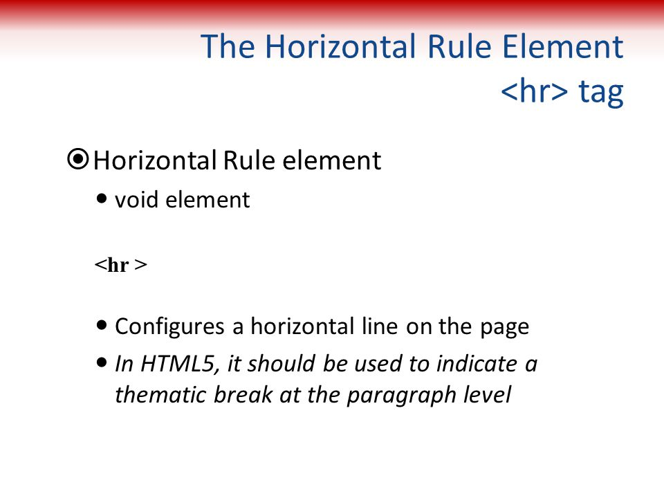 The Horizontal Rule Element tag  Horizontal Rule element void element Configures a horizontal line on the page In HTML5, it should be used to indicat