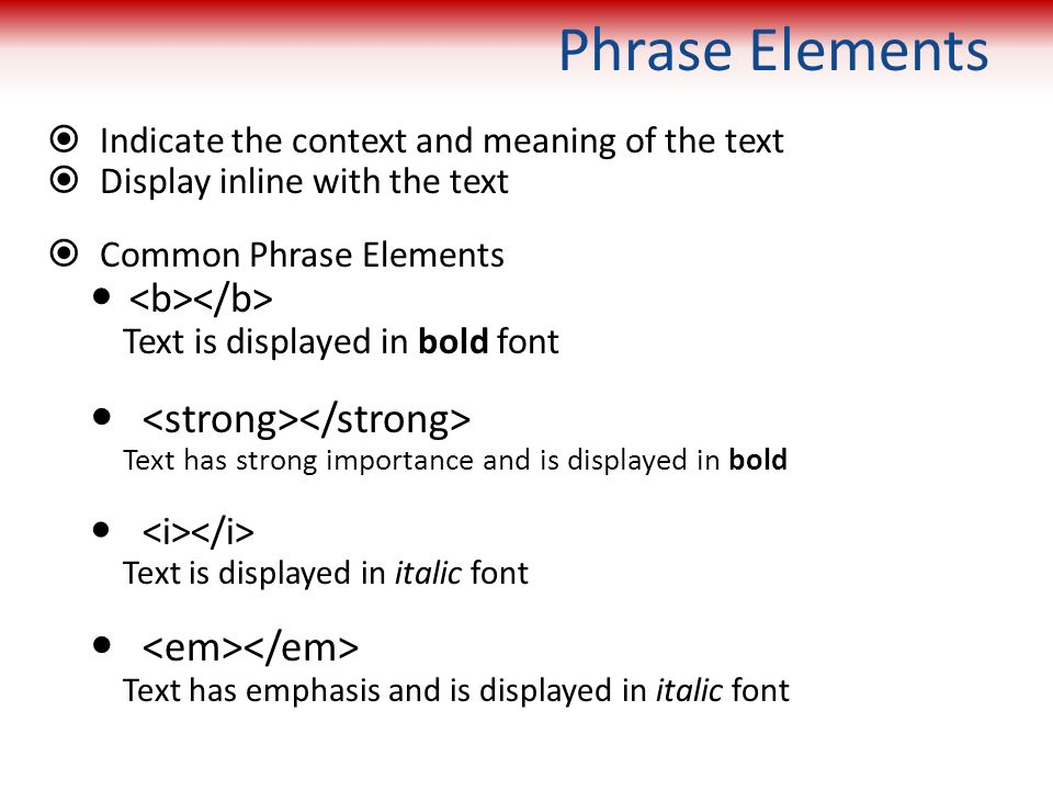 Phrase Elements  Indicate the context and meaning of the text  Display inline with the text  Common Phrase Elements Text is displayed in bold font