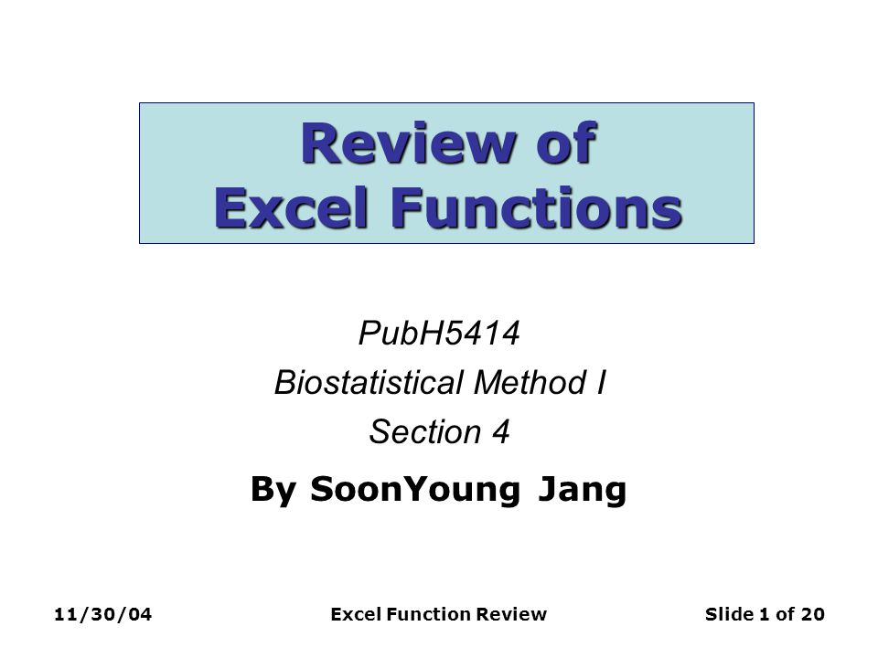11/30/04Excel Function ReviewSlide 1 of 20 Review of Excel Functions PubH5414 Biostatistical Method I Section 4 By SoonYoung Jang