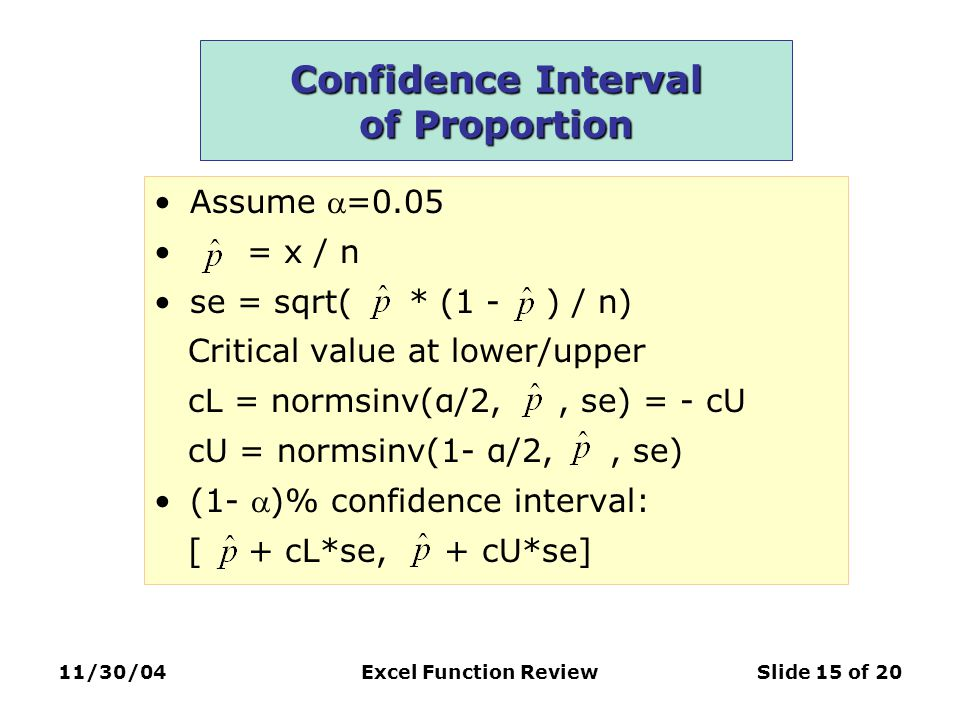11/30/04Excel Function ReviewSlide 15 of 20 Confidence Interval of Proportion Assume =0.05 = x / n se = sqrt( * (1 - ) / n) Critical value at lower/upper cL = normsinv(α/2,, se) = - cU cU = normsinv(1- α/2,, se) (1- )% confidence interval: [ + cL*se, + cU*se]