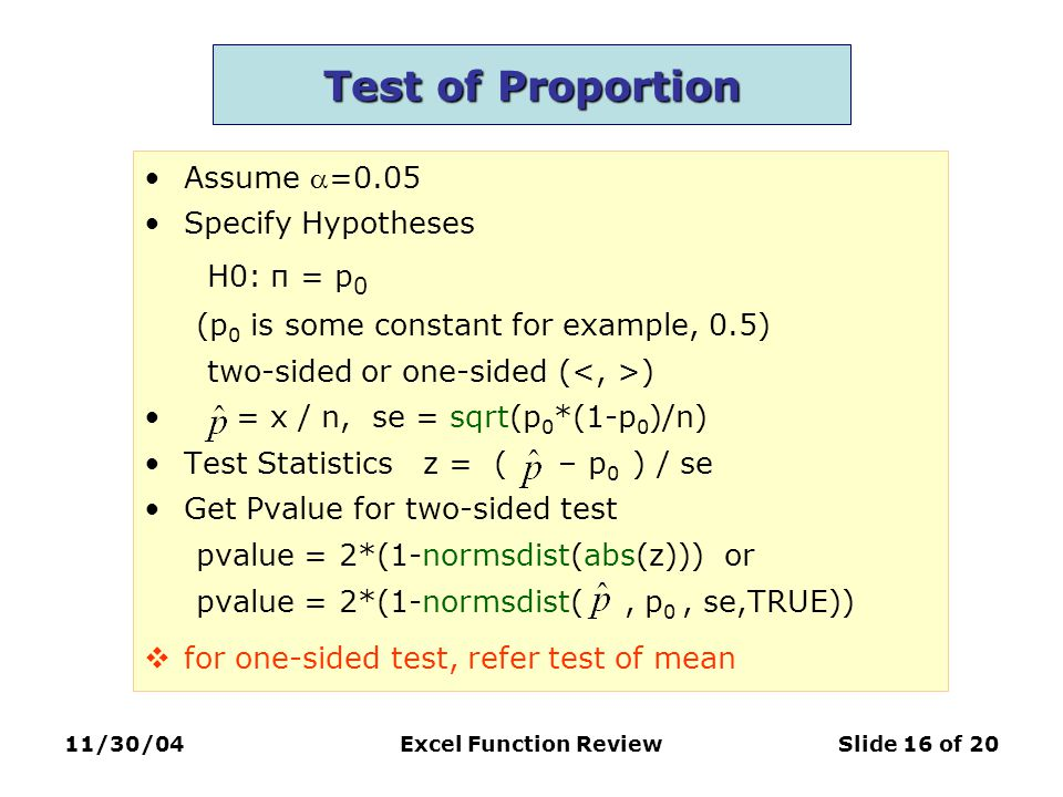 11/30/04Excel Function ReviewSlide 16 of 20 Test of Proportion Assume =0.05 Specify Hypotheses H0: π = p 0 (p 0 is some constant for example, 0.5) two-sided or one-sided ( ) = x / n, se = sqrt(p 0 *(1-p 0 )/n) Test Statistics z = ( – p 0 ) / se Get Pvalue for two-sided test pvalue = 2*(1-normsdist(abs(z))) or pvalue = 2*(1-normsdist(, p 0, se,TRUE))  for one-sided test, refer test of mean