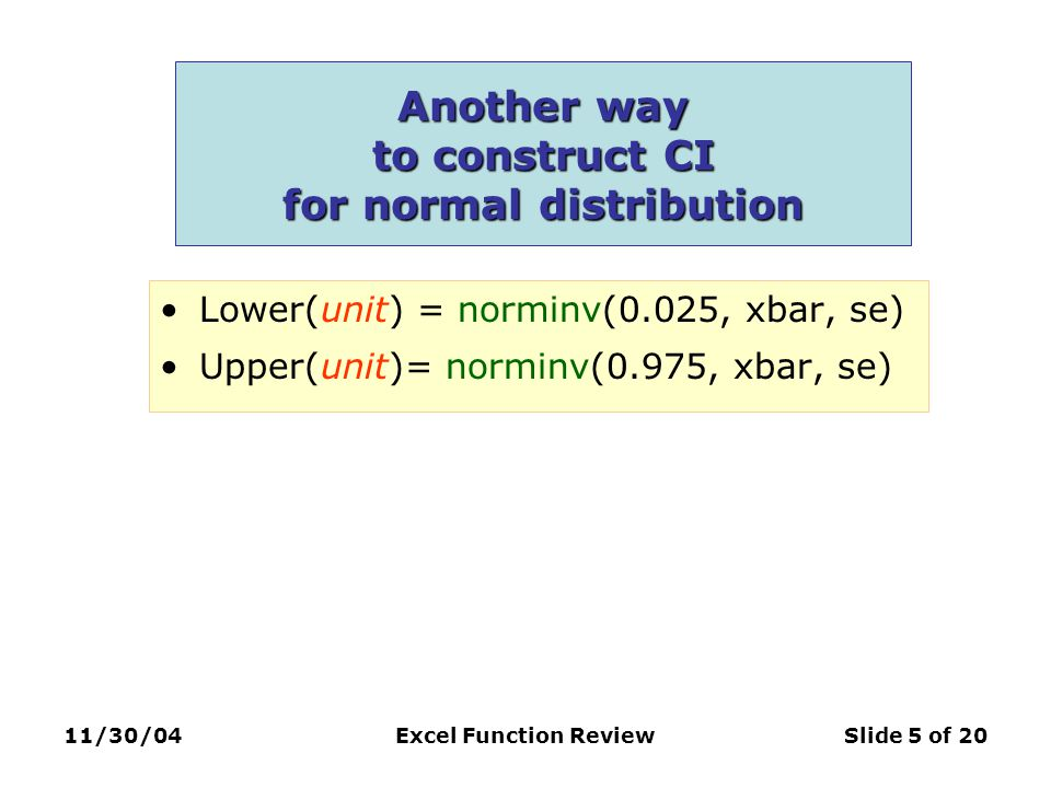 11/30/04Excel Function ReviewSlide 5 of 20 Another way to construct CI for normal distribution Lower(unit) = norminv(0.025, xbar, se) Upper(unit)= norminv(0.975, xbar, se)